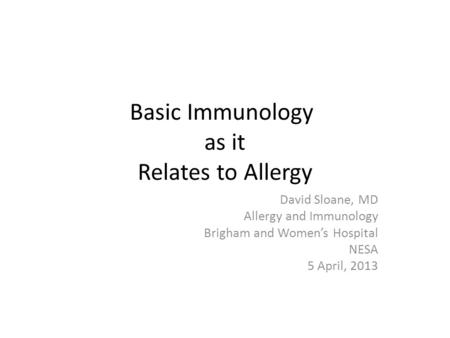 Basic Immunology as it Relates to Allergy David Sloane, MD Allergy and Immunology Brigham and Women's Hospital NESA 5 April, 2013.