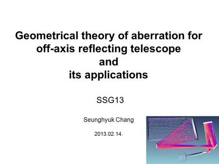 Geometrical theory of aberration for off-axis reflecting telescope and its applications Seunghyuk Chang 2013.02.14. SSG13.