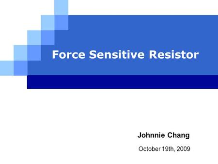 Force Sensitive Resistor October 19th, 2009 Johnnie Chang.
