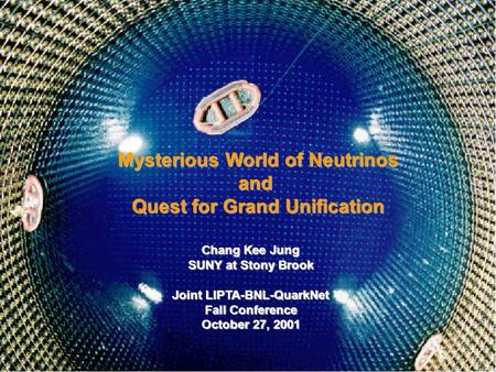 Chang Kee Jung LIPTA-BNL-QuarkNet Mysterious World of Neutrinos and Quest for Grand Unification Chang Kee Jung SUNY at Stony Brook Joint LIPTA-BNL-QuarkNet.