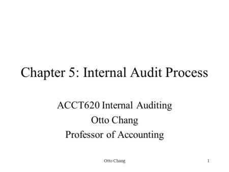Otto Chang1 Chapter 5: Internal Audit Process ACCT620 Internal Auditing Otto Chang Professor of Accounting.