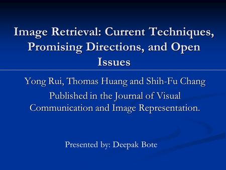 Image Retrieval: Current Techniques, Promising Directions, and Open Issues Yong Rui, Thomas Huang and Shih-Fu Chang Published in the Journal of Visual.