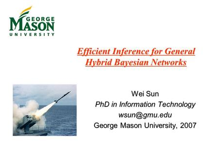 Efficient Inference for General Hybrid Bayesian Networks Wei Sun PhD in Information Technology George Mason University, 2007.