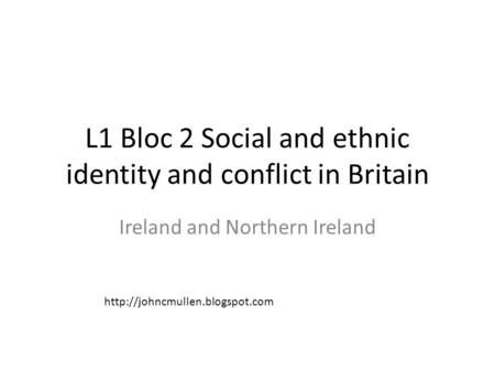 L1 Bloc 2 Social and ethnic identity and conflict in Britain Ireland and Northern Ireland