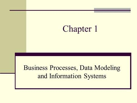 Chapter 1 Business Processes, Data Modeling and Information Systems.
