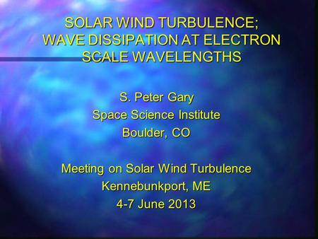 SOLAR WIND TURBULENCE; WAVE DISSIPATION AT ELECTRON SCALE WAVELENGTHS S. Peter Gary Space Science Institute Boulder, CO Meeting on Solar Wind Turbulence.