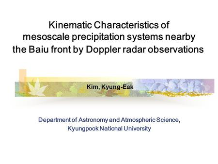 Kinematic Characteristics of mesoscale precipitation systems nearby the Baiu front by Doppler radar observations Kim, Kyung-Eak Department of Astronomy.