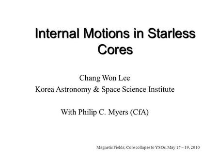Internal Motions in Starless Cores Chang Won Lee Korea Astronomy & Space Science Institute With Philip C. Myers (CfA) Magnetic Fields; Core collapse to.