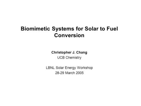 Biomimetic Systems for Solar to Fuel Conversion Christopher J. Chang UCB Chemistry LBNL Solar Energy Workshop 28-29 March 2005.