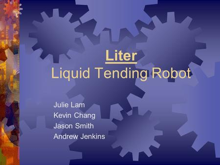 Liter Liquid Tending Robot Julie Lam Kevin Chang Jason Smith Andrew Jenkins.