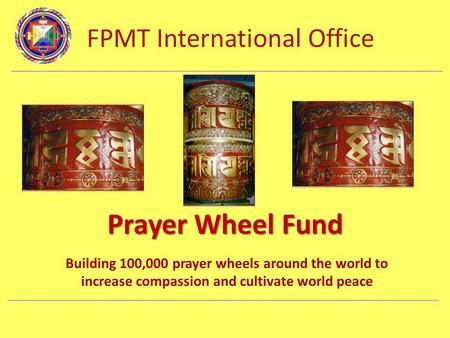 FPMT International Office Department Name Prayer Wheel Fund Building 100,000 prayer wheels around the world to increase compassion and cultivate world.