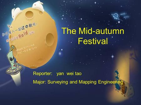 The Mid-autumn Festival Reporter: yan wei tao Major: Surveying and Mapping Engineering.