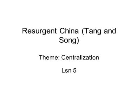 Resurgent China (Tang and Song) Theme: Centralization Lsn 5.