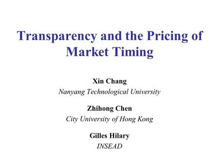 Transparency and the Pricing of Market Timing Xin Chang Nanyang Technological University Zhihong Chen City University of Hong Kong Gilles Hilary INSEAD.