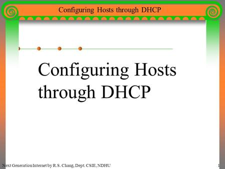 Next Generation Internet by R.S. Chang, Dept. CSIE, NDHU1 Configuring Hosts through DHCP Configuring Hosts through DHCP.
