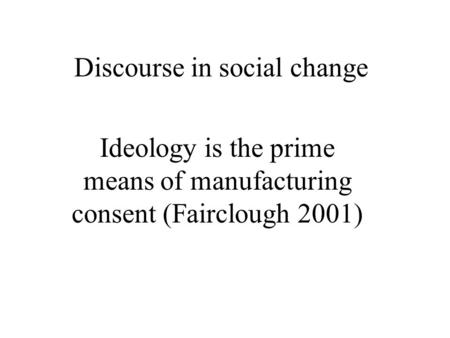 Discourse in social change Ideology is the prime means of manufacturing consent (Fairclough 2001)