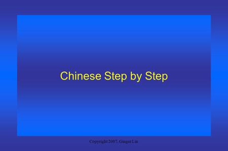 Copyright 2007, Ginger Lin Chinese Step by Step Copyright 2007, Ginger Lin Session 1 Getting to Know Somebody.