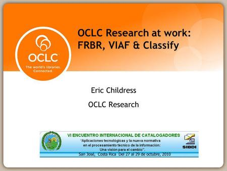 OCLC Research at work: FRBR, VIAF & Classify Eric Childress OCLC Research.