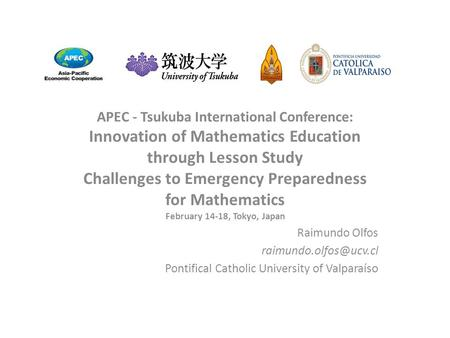APEC - Tsukuba International Conference: Innovation of Mathematics Education through Lesson Study Challenges to Emergency Preparedness for Mathematics.