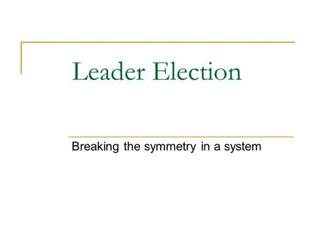 Leader Election Breaking the symmetry in a system.