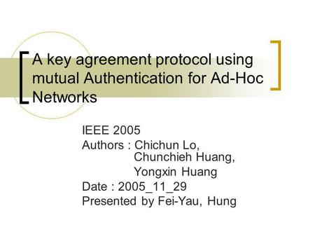 A key agreement protocol using mutual Authentication for Ad-Hoc Networks IEEE 2005 Authors : Chichun Lo, Chunchieh Huang, Yongxin Huang Date : 2005_11_29.