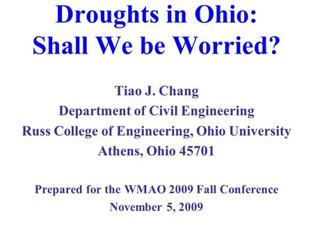 Droughts in Ohio: Shall We be Worried? Tiao J. Chang Department of Civil Engineering Russ College of Engineering, Ohio University Athens, Ohio 45701 Prepared.