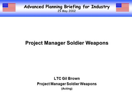 Advanced Planning Briefing for Industry 29 May 2002 Project Manager Soldier Weapons LTC Gil Brown Project Manager Soldier Weapons (Acting)