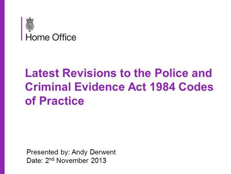 Latest Revisions to the Police and Criminal Evidence Act 1984 Codes of Practice Presented by: Andy Derwent Date: 2 nd November 2013.