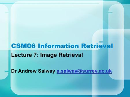 CSM06 Information Retrieval Lecture 7: Image Retrieval Dr Andrew Salway