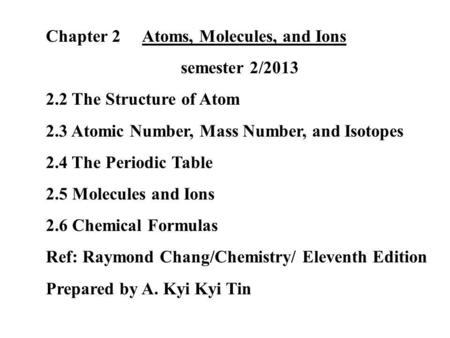 Chapter 2 Atoms, Molecules, and Ions semester 2/2013 2.2 The Structure of Atom 2.3 Atomic Number, Mass Number, and Isotopes 2.4 The Periodic Table 2.5.