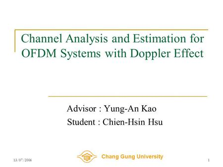 Chang Gung University 13/07/20061 Channel Analysis and Estimation for OFDM Systems with Doppler Effect Advisor : Yung-An Kao Student : Chien-Hsin Hsu.