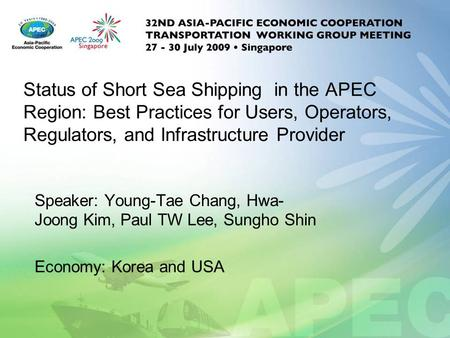 Status of Short Sea Shipping in the APEC Region: Best Practices for Users, Operators, Regulators, and Infrastructure Provider Speaker: Young-Tae Chang,