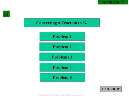 1 STANDARD 1.3 Converting a Fraction to % Problem 1 Problem 4 Problems 3 Problem 2 Problem 5 END SHOW PRESENTATION CREATED BY SIMON PEREZ. All rights reserved.