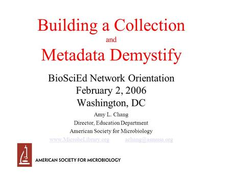 Building a Collection and Metadata Demystify BioSciEd Network Orientation February 2, 2006 Washington, DC Amy L. Chang Director, Education Department American.