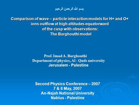 بسم الله الرحمن الرحيم Prof. Imad A. Barghouthi Department of physics, Al - Quds university Jerusalem - Palestine Second Physics Conference – 2007 7 &