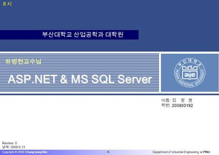 부산대학교 산업공학과 대학원 Department of Industrial Engineering at PNU. -1- Copyright © 2008 Chang-bong Kim 하병현교수님 ASP.NET & MS <strong>SQL</strong> Server 이름 : 김 창 봉 학번 : 200893192.