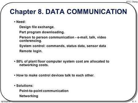 8 - 1 ©T.C. Chang 12/19/2014 Chapter 8. DATA COMMUNICATION Need: Design file exchange. Part program downloading. Person to person communication - e-mail,