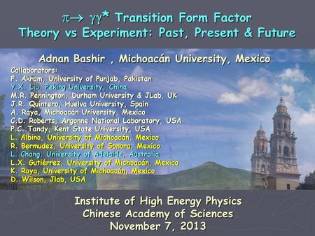 Adnan Bashir, Michoacán University, Mexico   * Transition Form Factor Theory vs Experiment: Past, Present & Future Collaborators: F. Akram, University.