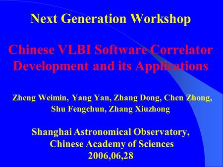 Next Generation Workshop Chinese VLBI Software Correlator Development and its Applications Zheng Weimin, Yang Yan, Zhang Dong, Chen Zhong, Shu Fengchun,
