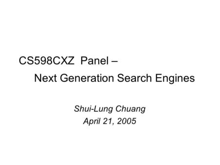 CS598CXZ Panel – Next Generation Search Engines Shui-Lung Chuang April 21, 2005.