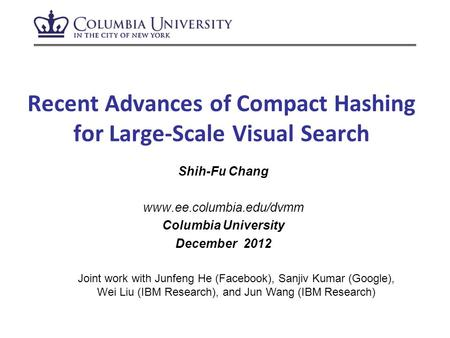 Recent Advances of Compact Hashing for Large-Scale Visual Search Shih-Fu Chang www.ee.columbia.edu/dvmm Columbia University December 2012 Joint work with.