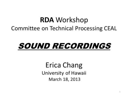 RDA Workshop Committee on Technical Processing CEAL SOUND RECORDINGS Erica Chang University of Hawaii March 18, 2013 1.