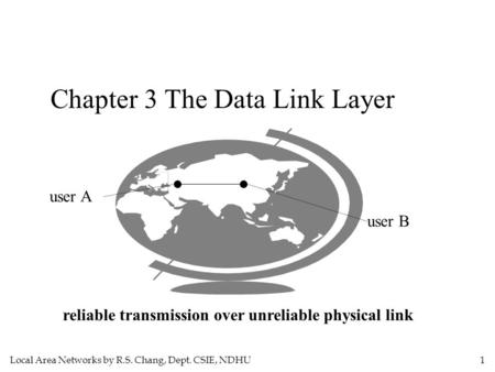 Local Area Networks by R.S. Chang, Dept. CSIE, NDHU 1 Chapter 3 The Data Link Layer user A user B reliable transmission over unreliable physical link.