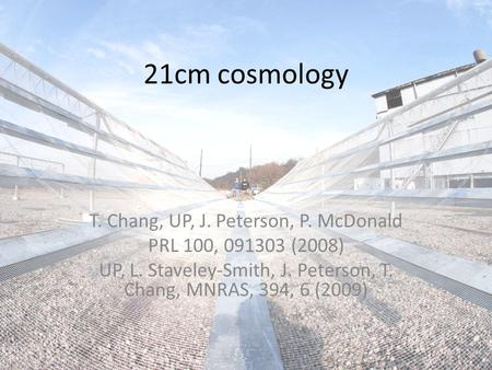 21cm cosmology T. Chang, UP, J. Peterson, P. McDonald PRL 100, 091303 (2008) UP, L. Staveley-Smith, J. Peterson, T. Chang, MNRAS, 394, 6 (2009)