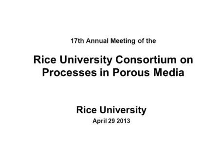 17th Annual Meeting of the Rice University Consortium on Processes in Porous Media Rice University April 29 2013.