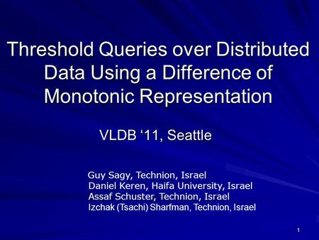 1 Threshold Queries over Distributed Data Using a Difference of Monotonic Representation VLDB '11, Seattle Guy Sagy, Technion, Israel Daniel Keren, Haifa.