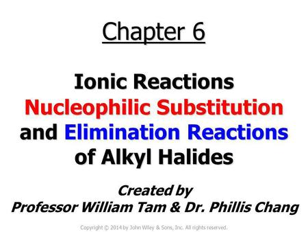 Created by Professor William Tam & Dr. Phillis Chang Chapter 6 Ionic Reactions Nucleophilic Substitution and Elimination Reactions of Alkyl Halides Copyright.