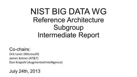 NIST BIG DATA WG Reference Architecture Subgroup Intermediate Report Co-chairs: Orit Levin (Microsoft) James Ketner (AT&T) Don Krapohl (Augmented Intelligence)