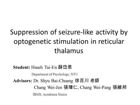Suppression of seizure-like activity by optogenetic stimulation in reticular thalamus Student: Hsueh Tai-En 薛岱恩 Department of Psychology, NTU Advisors: