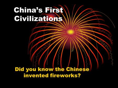 China's First Civilizations Did you know the Chinese invented fireworks?